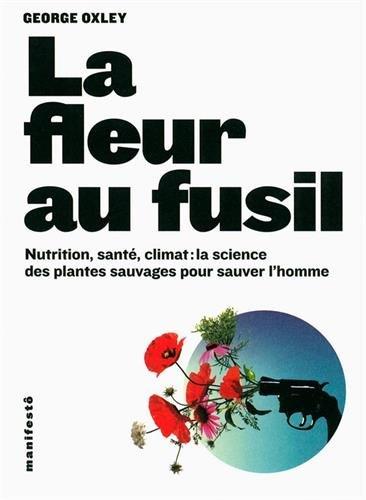 La fleur au fusil: Nutrition, sant, climat:la science des plantes sauvages pour sauver l'homme