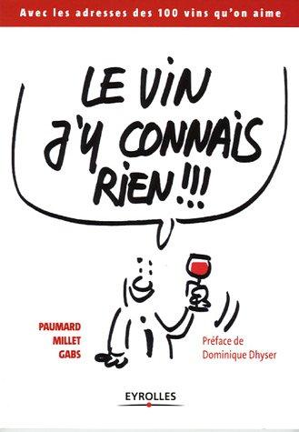 Le vin j'y connais rien !!!: Avec les adresses des 100 vins qu'on aime