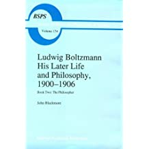 Ludwig Boltzmann: His Later Life and Philosophy, 1900-1906: Book Two: The Philosopher (Boston Studies in the Philosophy and History of Science)