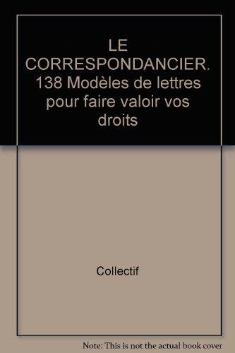 LE CORRESPONDANCIER. 138 Modèles de lettres pour faire valoir vos droits par Collectif
