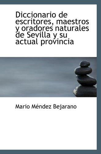 Diccionario de escritores, maestros y oradores naturales de Sevilla y su actual provincia