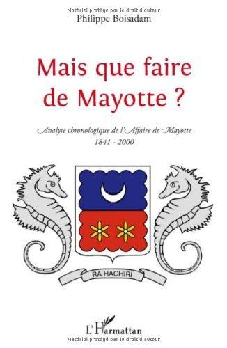 Mais que faire de Mayotte ? : Chronologie commentée d'une par Philippe Boisadam