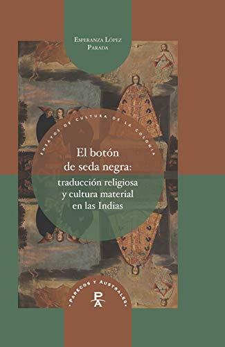 El botón de seda negra: Traducción religiosa y cultura material en las Indias (Parecos y Australes nº 21) por Esperanza López Parada