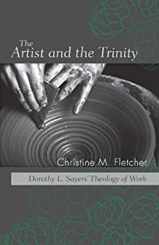 The Artist and the Trinity: Dorothy L. Sayers' Theology of Work by [Fletcher, Christine M.]