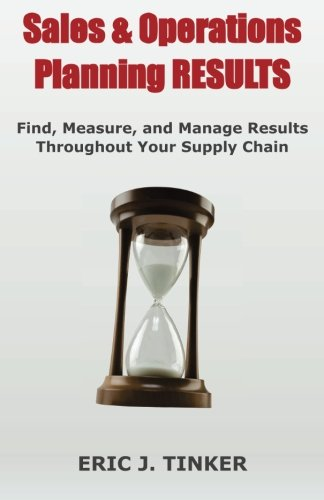 Sales & Operations Planning RESULTS: Find, Measure, and Manage Results Throughout Your Supply Chain por Eric Tinker