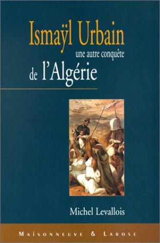 Ismayl Urbain (1812-1884) : L'autre conquete de l'Algérie