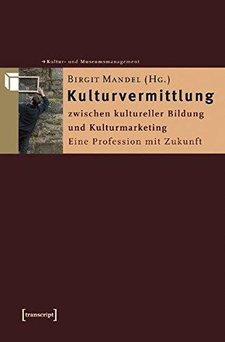 Kulturvermittlung - zwischen kultureller Bildung und Kulturmarketing: Eine Profession mit Zukunft (Schriften zum Kultur- und Museumsmanagement)
