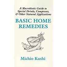 Basic Home Remedies: Macrobiotic Guide to Special Drinks, Compresses, Plasters, and Other Natural Applications