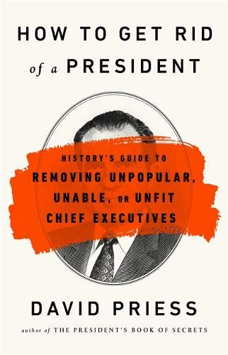 How to Get Rid of a President: History's Guide to Removing Unpopular, Unable, or Unfit Chief Executives -