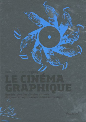 Le cinéma graphique : Une histoire des dessins animés : des jouets d'optique au cinéma numérique par Dominique Willoughby