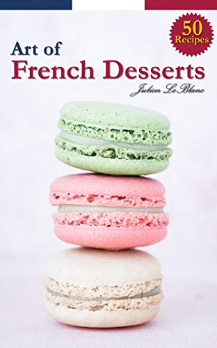The Art of French Desserts : 50 Recipes for Making French Desserts & Pastries (English Edition)