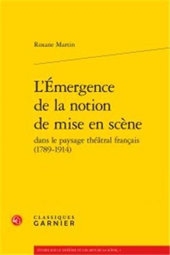 L'émergence de la notion de mise en scéne dans la paysage théâtral français (1789-1914)
