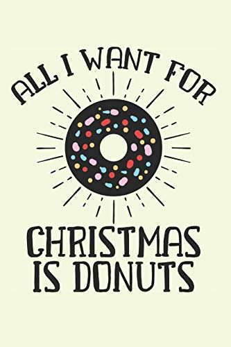 All I Want for Christmas is Donuts: Adorable Christmas Notebook for Donuts Lovers (Xmas Gifts for Eating) -