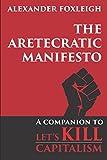 The Aretecratic Manifesto: A companion to Let's Kill Capitalism