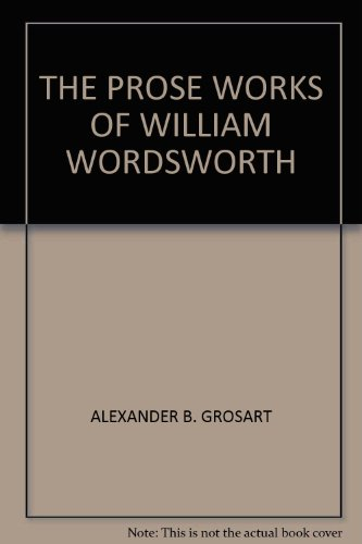 The Prose Works of William Wordsworth: For the First Time Collected, with Additions from Unpublished Manuscripts