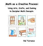 [Math as a Creative Process: Using Arts, Crafts, and Cooking to Decipher Math Concepts] (By: Hal Torrance) [published: June, 2012]