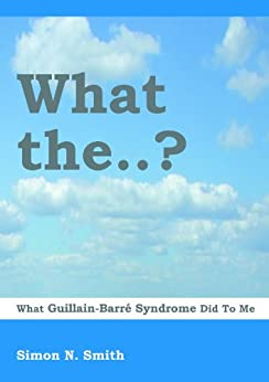 What the..?   What Guillain-Barré Syndrome Did to Me by [Smith, Simon N.]