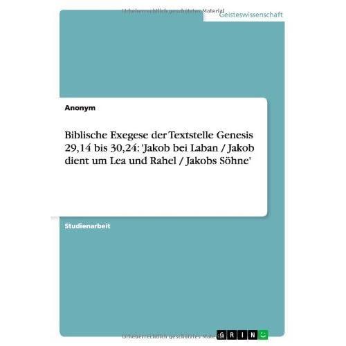 Biblische Exegese der Textstelle Genesis 29,14 bis 30,24: 'Jakob bei Laban / Jakob dient um Lea und Rahel / Jakobs S??hne' by Anonym (2007-08-14)