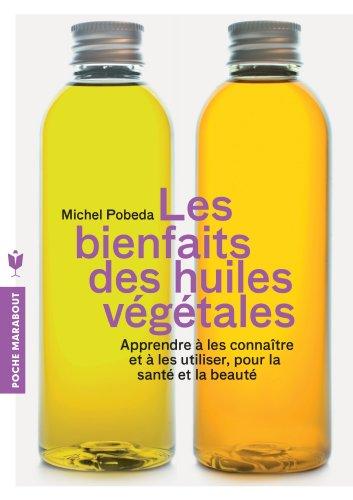 Les bienfaits des huiles végétales: Apprendre à les connaître et à les utiliser, pour la santé et la beauté