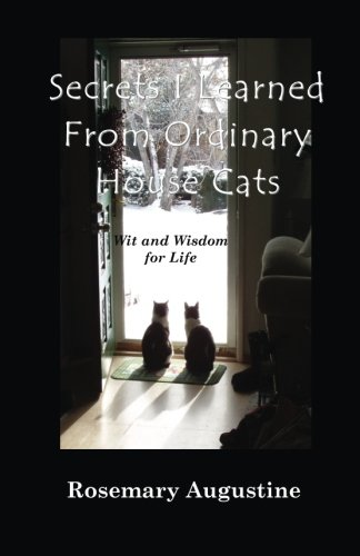 Secrets I Learned from Ordinary House Cats: Wit and Wisdom for Life