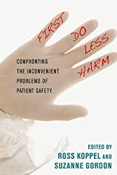 First, Do Less Harm: Confronting the Inconvenient Problems of Patient Safety (The Culture and Politics of Health Care Work)