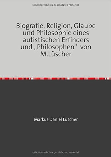 """Biografie, Religion, Glaube und Philosophie eines autistischen Erfinders und """"Philosophen"""" von M.Lüscher"""