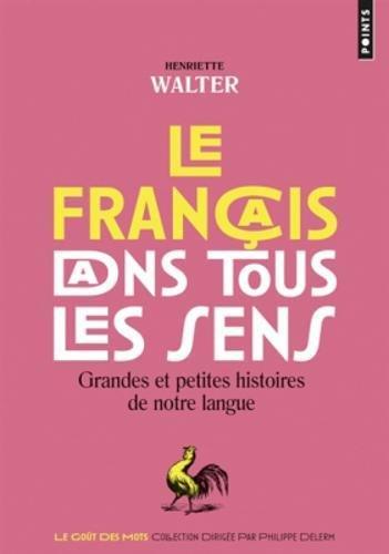 Le francais dans tous les sens : Grandes et petites histoires de notre langue