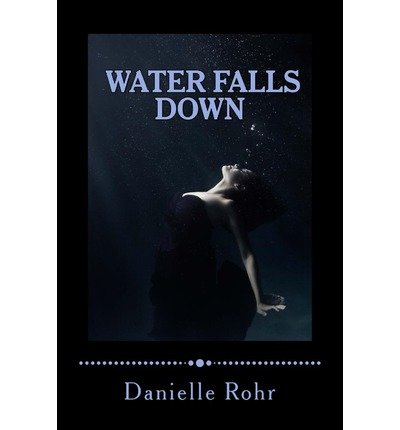 [ WATER FALLS DOWN ] Rohr, Danielle (AUTHOR ) Aug-19-2013 Paperback (Rohr Fall)