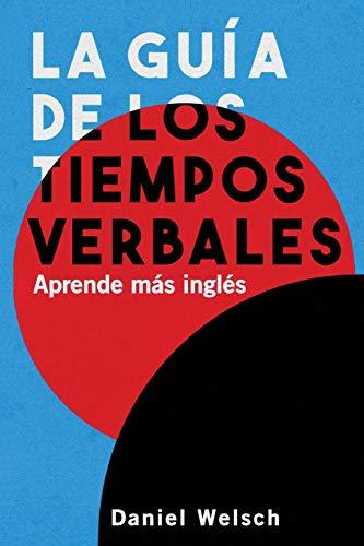 La Guía de los Tiempos Verbales: Aprende más inglés por Daniel Welsch