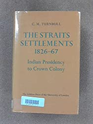 Straits Settlements, 1826-67: Indian Presidency to Crown Colony (University London Historical Study)