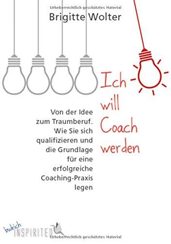 Ich will Coach werden: Von der Idee zum Traumberuf. Wie Sie sich qualifizieren und die Grundlage für eine erfolgreiche Coaching-Praxis legen (budrich Inspirited)