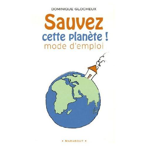 'Sauvez cette planète !' Mode d'emploi : 512 gestes simples et attitudes douces pour agir