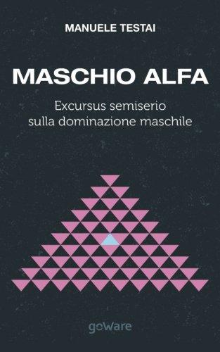 Maschio Alfa. Excursus semiserio sulla dominazione maschile (Aria Nova goWare)