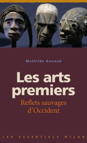 Les arts premiers : Reflets sauvages d'Occident par Mathilde Annaud