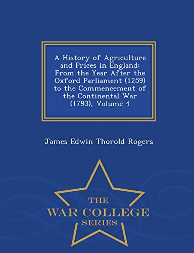 A History of Agriculture and Prices in England: From the Year After the Oxford Parliament (1259) to the Commencement of the Continental War (1793), Volume 4 - War College Series