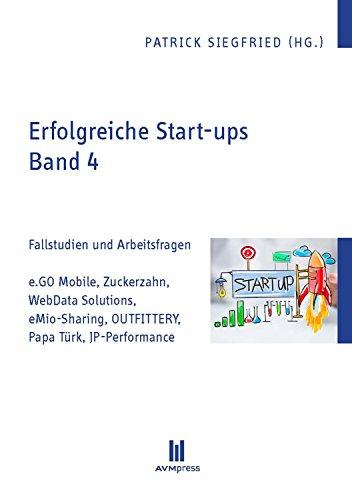Erfolgreiche Start-ups, Band 4: Fallstudien und Arbeitsfragen: e.GO Mobile, Zuckerzahn, WebData Solutions, eMio-Sharing, OUTFITTERY, Papa Türk, JP-Performance