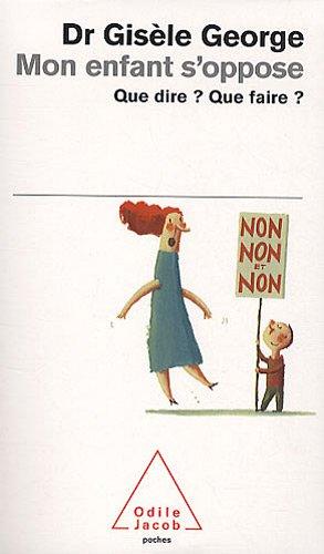 Mon enfant s'oppose : Que dire ? que faire ? par Gisèle George