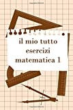 Il Mio Tutto Esercizi Matematica 1: Scuola Elementare Taccuino Journal libretto D'appunti Blocco Notes Quaderno Agendina Diario Giornale Per Uomini e Donne