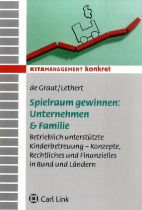 Spielraum gewinnen: Unternehmen & Familie: Betrieblich unterstüzte Kinderbetreuung - Konzepte, Rechtliches und Finanzielles in Bund und Länder