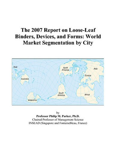The 2007 Report on Loose-Leaf Binders, Devices, and Forms: World Market Segmentation by City
