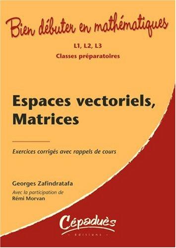 Espaces vectoriels, Matrices L1, L2, L3 Classes Préparatoires par Zafindratafa G.& Morvan R.