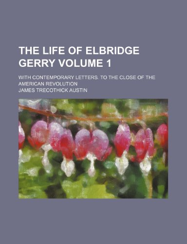 The life of Elbridge Gerry; With contemporary letters. To the close of the American revolution Volume 1