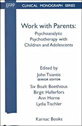 Work with Parents: Psychotherapy with Children and Adolescents (The EFPP Monograph Series)