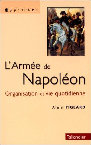 L'Armée napoléonienne. Organisation et vie quotidienne par Alain Pigeard