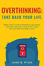 Overthinking: take back your life.: Seven steps to stop overthinking, recalibrate your mind, and have a good n