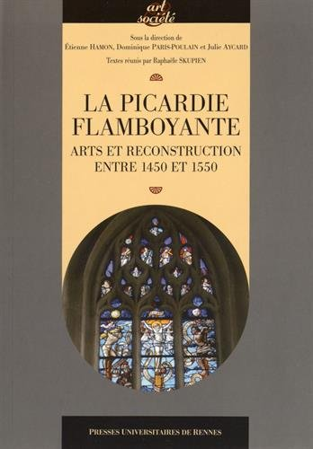 La Picardie flamboyante : Arts et reconstruction entre 1450 et 1550 par Etienne Hamon
