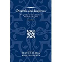 Doubtful and Dangerous: The Question of Succession in Late Elizabethan England (Politics, Culture and Society in Early Modern Britain)