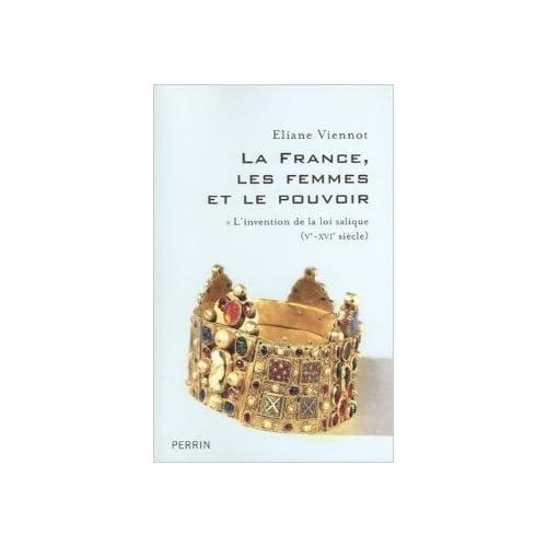 La France, les femmes et le pouvoir : Tome 1, L'invention de la loi salique (Ve-XVIe siècle) de Eliane Viennot ( 12 octobre 2006 )