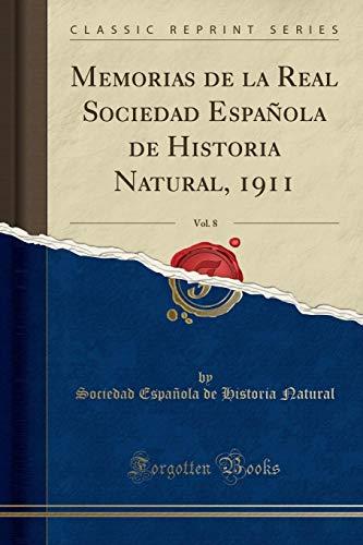 Memorias de la Real Sociedad Española de Historia Natural, 1911, Vol. 8 (Classic Reprint) por Sociedad Española de Historia Natural