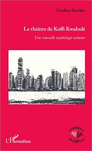 Télécharger en ligne Le théâtre de Koffi Kwahulé: <em>Une nouvelle mythologie urbaine</em> pdf, epub